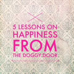 5 Lessons on happiness from the doggy door