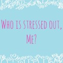 Who is stressed out, me?