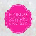 My Inner Wisdom, does she always know best?