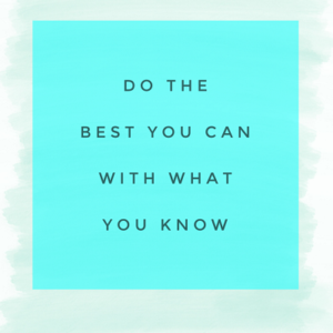 Do the best you can with what you know