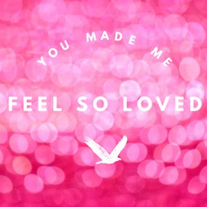 You made me feel so loved