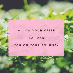 Allow your grief to take you on your journey