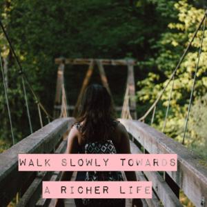 Walk slowly towards a richer life