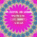 I am enjoying and savoring every day of my life journey