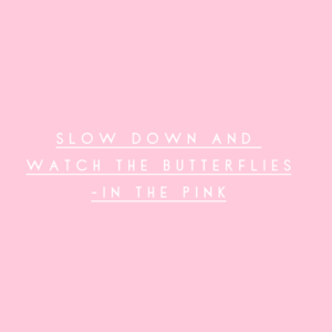 Slow down and watch the butterflies